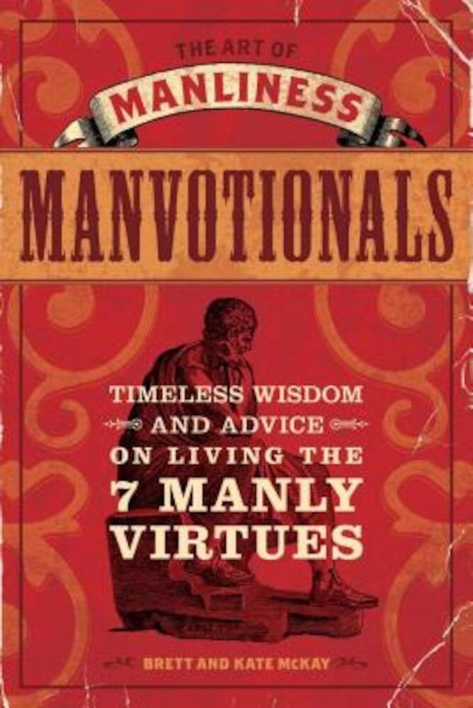 The Art of Manliness Manvotionals: Timeless Wisdom and Advice on Living the 7 Manly Virtues, Paperback