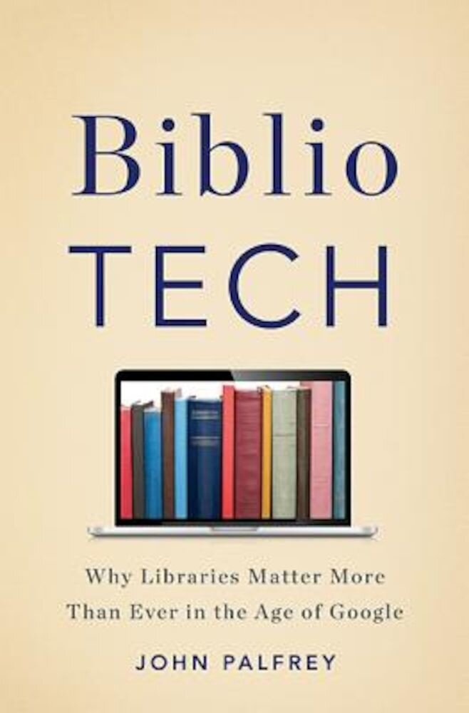 Bibliotech: Why Libraries Matter More Than Ever in the Age of Google, Hardcover