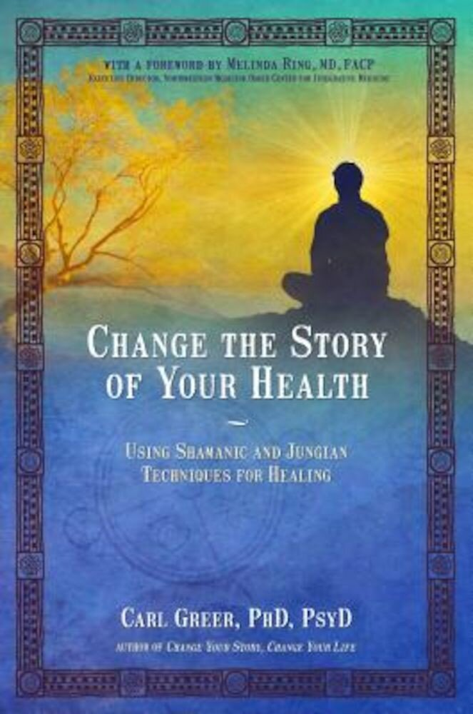 Change the Story of Your Health: Using Shamanic and Jungian Techniques for Healing, Paperback