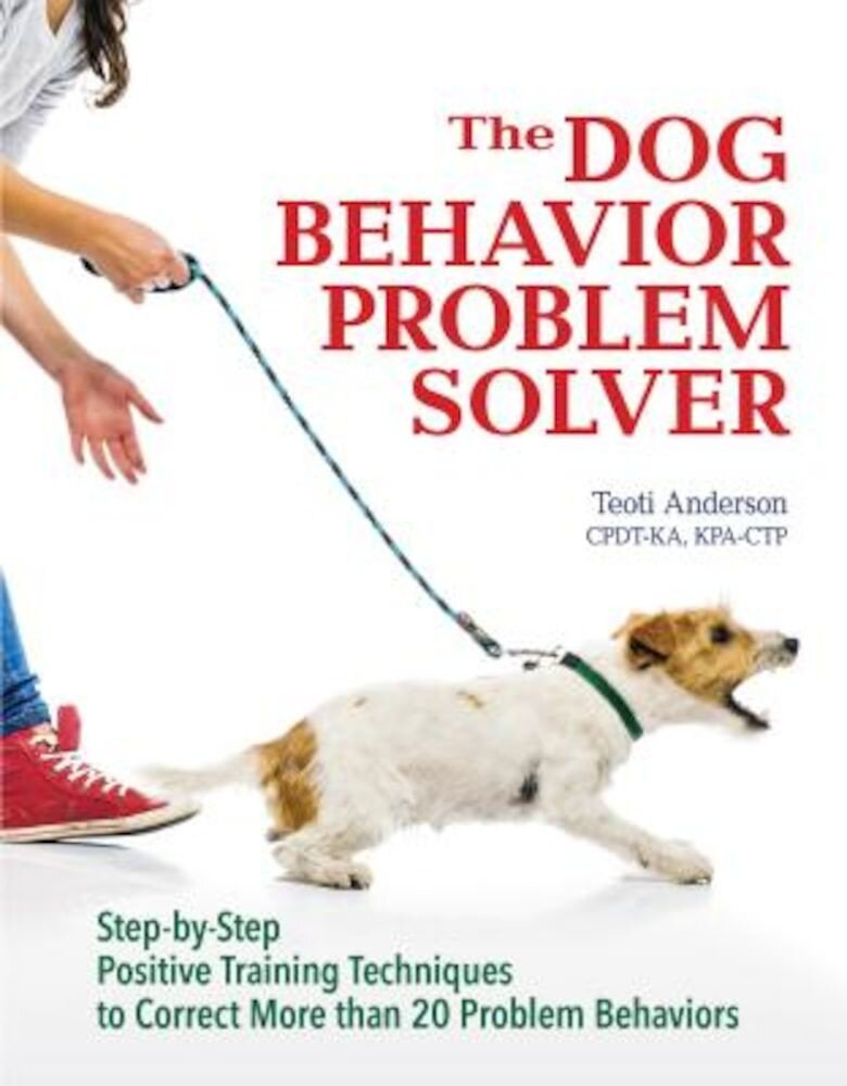 The Dog Behavior Problem Solver: Step-By-Step Positive Training Techniques to Correct More Than 20 Problem Behaviors, Paperback