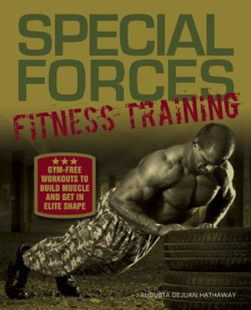 Special Forces Fitness Training: Gym-Free Workouts to Build Muscle and Get in Elite Shape, Paperback