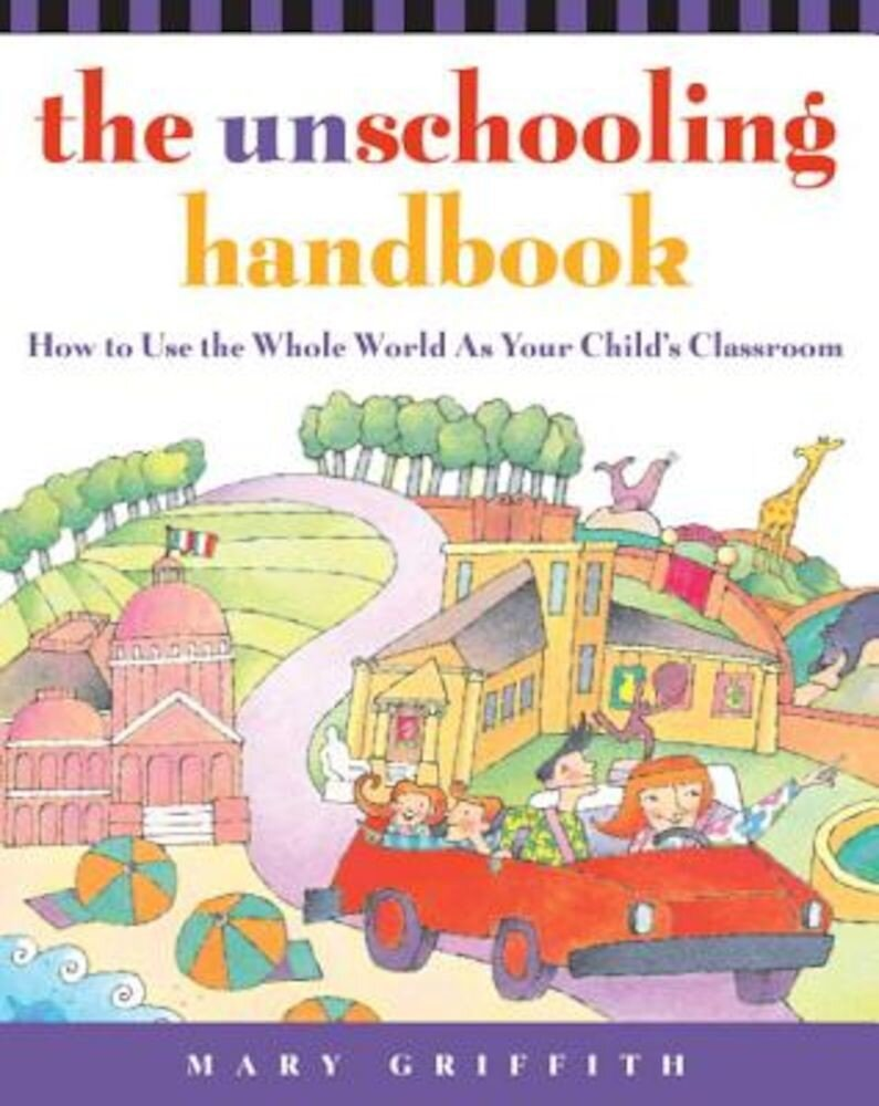 The Unschooling Handbook: How to Use the Whole World as Your Child's Classroom, Paperback