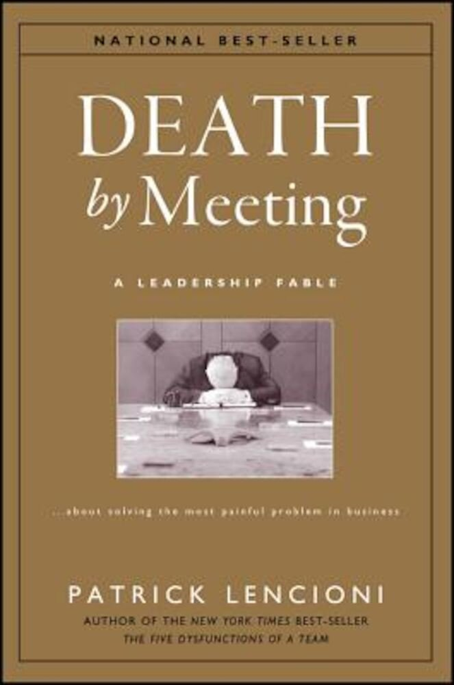 Death by Meeting: A Leadership Fable...about Solving the Most Painful Problem in Business, Hardcover