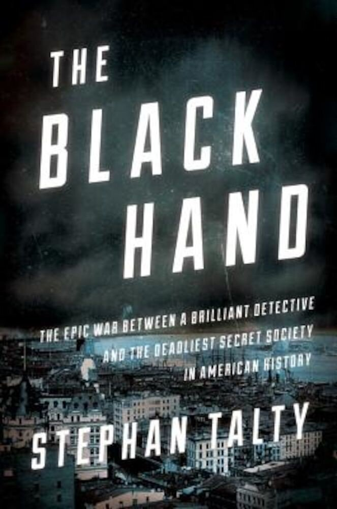 The Black Hand: The Epic War Between a Brilliant Detective and the Deadliest Secret Society in American History, Hardcover