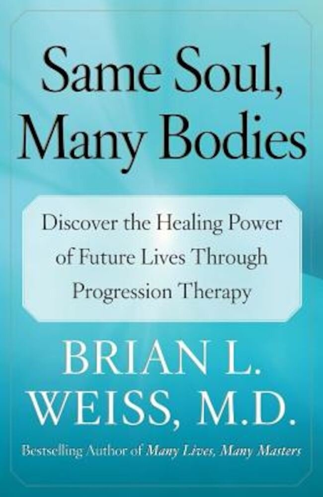 Same Soul, Many Bodies: Discover the Healing Power of Future Lives Through Progression Therapy, Paperback