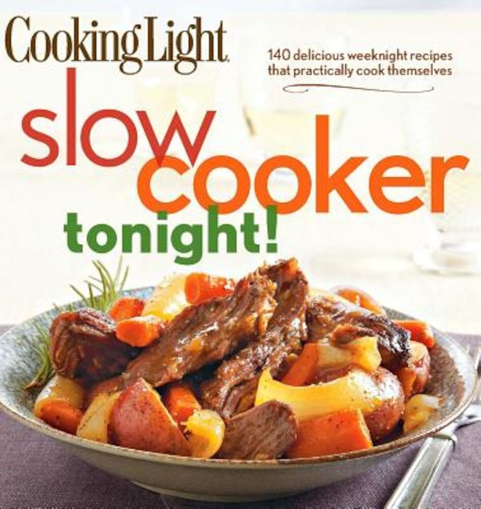 Cooking Light Slow-Cooker Tonight!: 140 Delicious Weeknight Recipes That Practically Cook Themselves, Paperback