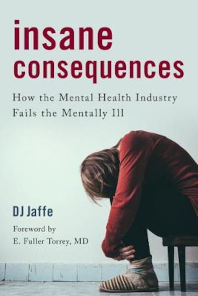 Insane Consequences: How the Mental Health Industry Fails the Mentally Ill, Hardcover