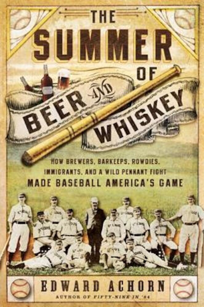The Summer of Beer and Whiskey: How Brewers, Barkeeps, Rowdies, Immigrants, and a Wild Pennant Fight Made Baseball America's Game, Paperback
