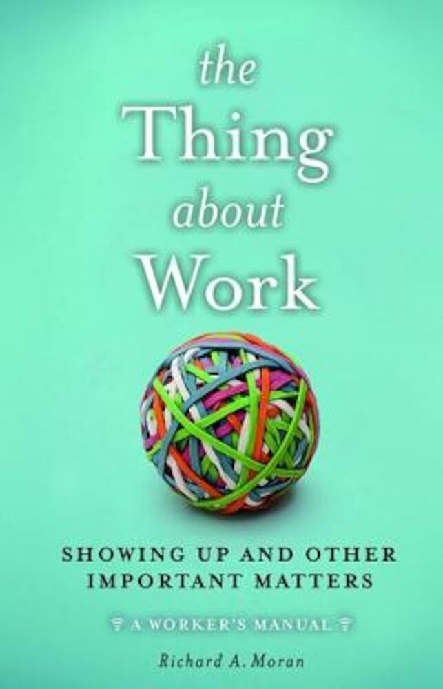 The Thing about Work: Showing Up and Other Important Matters [A Worker's Manual], Hardcover