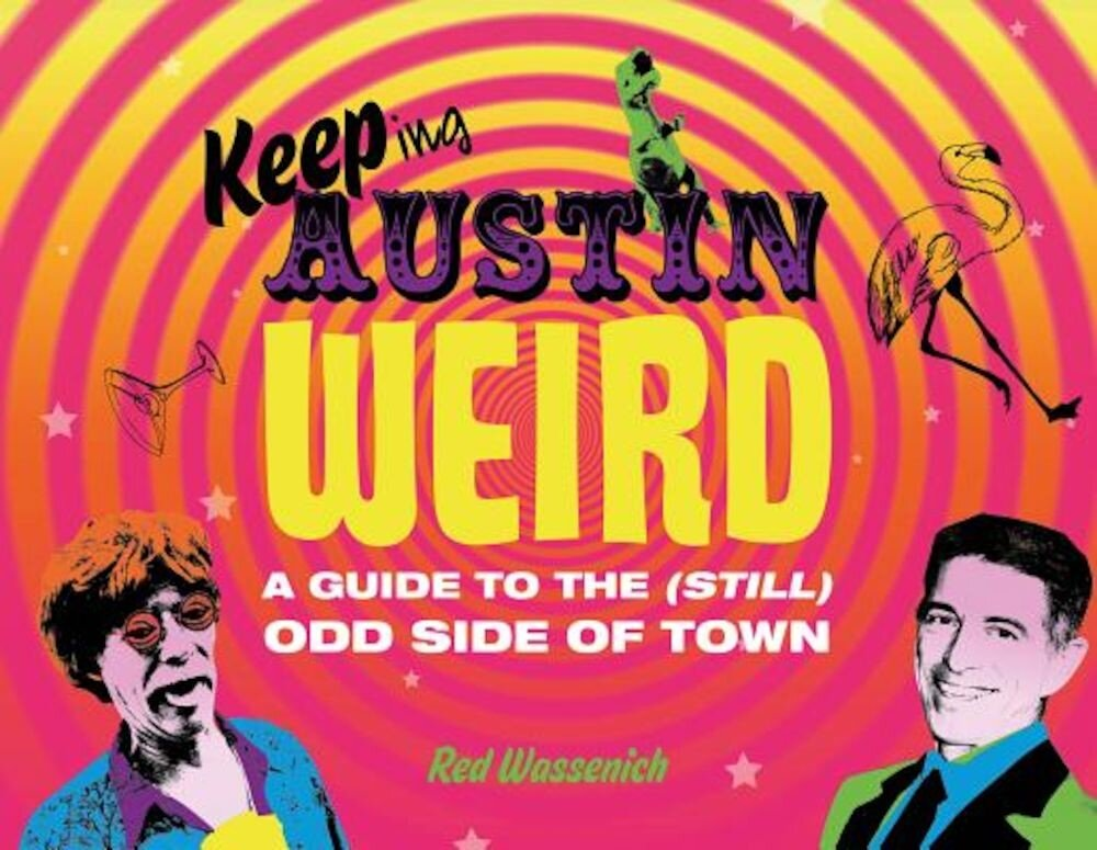 Keeping Austin Weird: A Guide to the (Still) Odd Side of Town, Hardcover