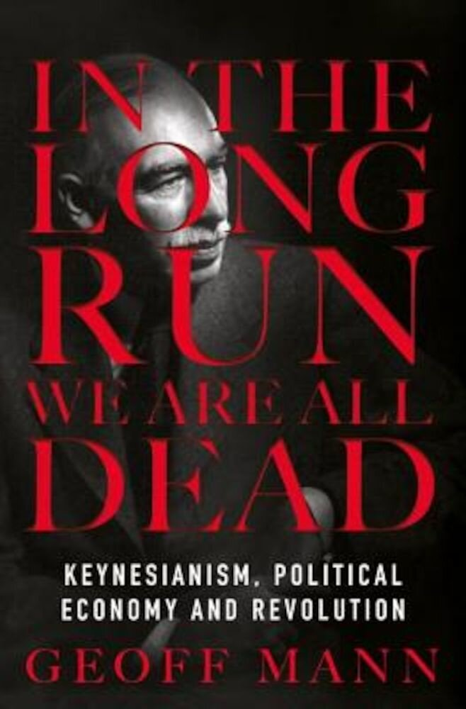 In the Long Run We Are All Dead: Keynesianism, Political Economy, and Revolution, Hardcover