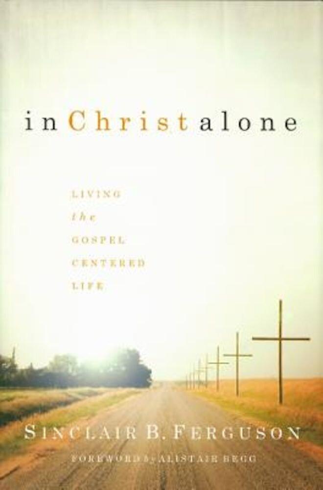 In Christ Alone: Living the Gospel Centered Life, Hardcover