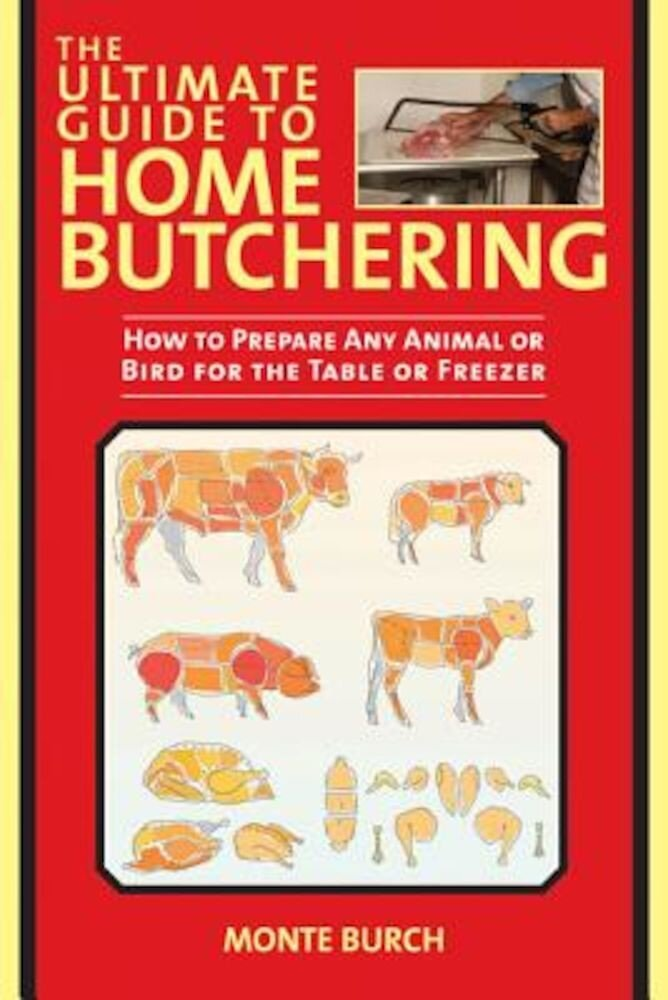 The Ultimate Guide to Home Butchering: How to Prepare Any Animal or Bird for the Table or Freezer, Paperback
