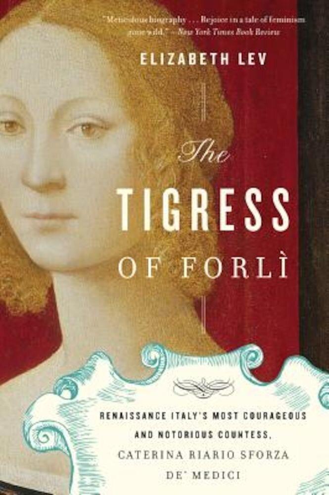 The Tigress of Forli: Renaissance Italy's Most Courageous and Notorious Countess, Caterina Riario Sforza de' Medici, Paperback