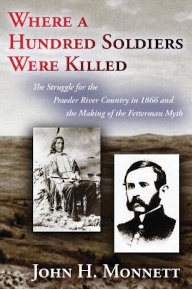Where a Hundred Soldiers Were Killed: The Struggle for the Powder River Country in 1866 and the Making of the Fetterman Myth, Paperback