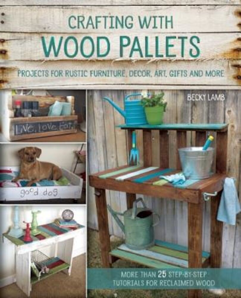 Crafting with Wood Pallets: Projects for Rustic Furniture, Decor, Art, Gifts and More, Paperback