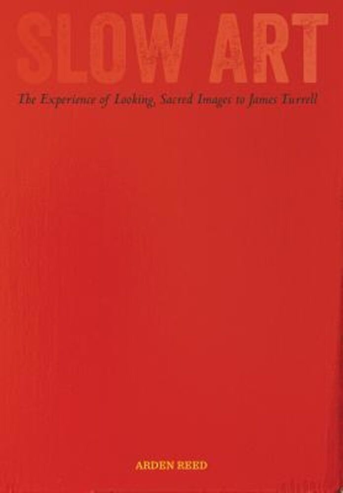 Slow Art: The Experience of Looking, Sacred Images to James Turrell, Hardcover
