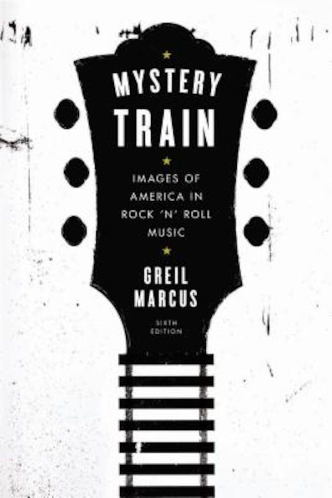 Mystery Train: Images of America in Rock 'n' Roll Music: Sixth Edition, Paperback
