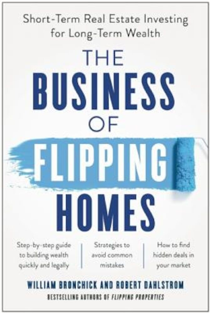 The Business of Flipping Homes: Short-Term Real Estate Investing for Long-Term Wealth, Paperback