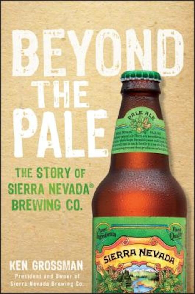 Beyond the Pale: The Story of Sierra Nevada Brewing Co., Hardcover