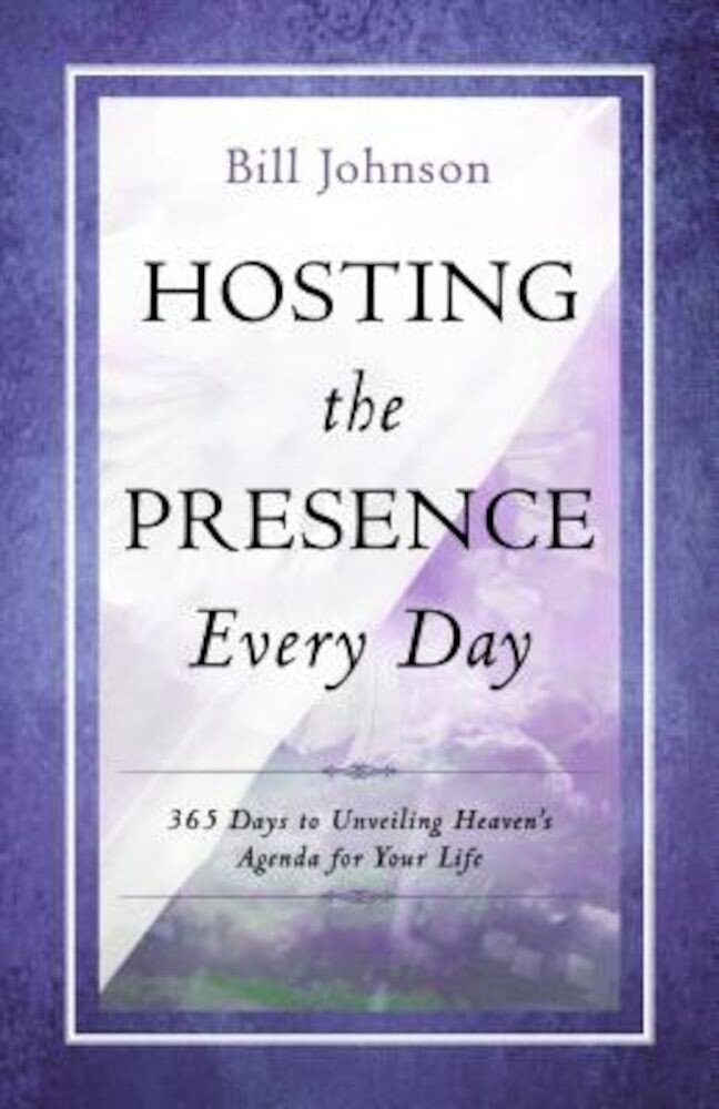 Hosting the Presence Everyday: 365 Days to Unveiling Heaven's Agenda for Your Life, Hardcover