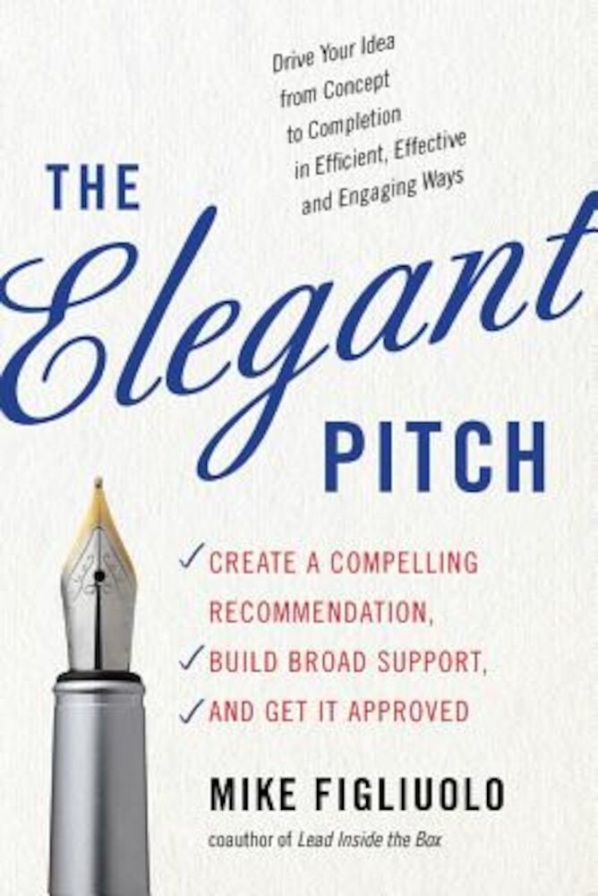 The Elegant Pitch: Create a Compelling Recommendation, Build Broad Support, and Get It Approved, Paperback