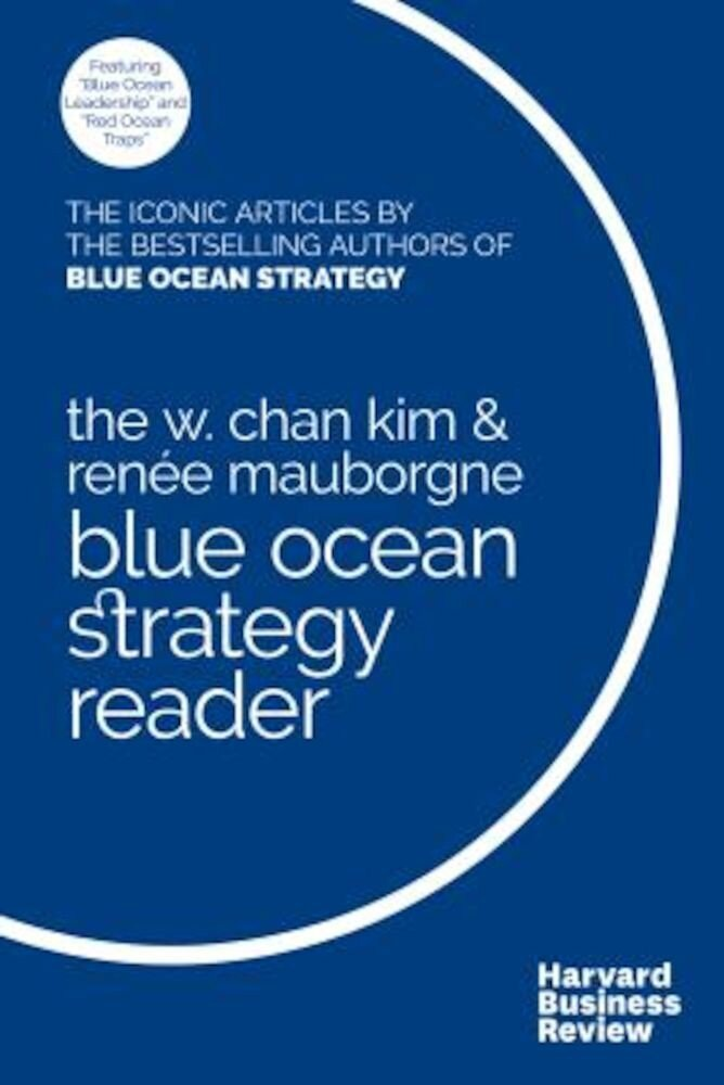 The W. Chan Kim and Renee Mauborgne Blue Ocean Strategy Reader: The Iconic Articles by Bestselling Authors W. Chan Kim and Renee Mauborgne, Paperback