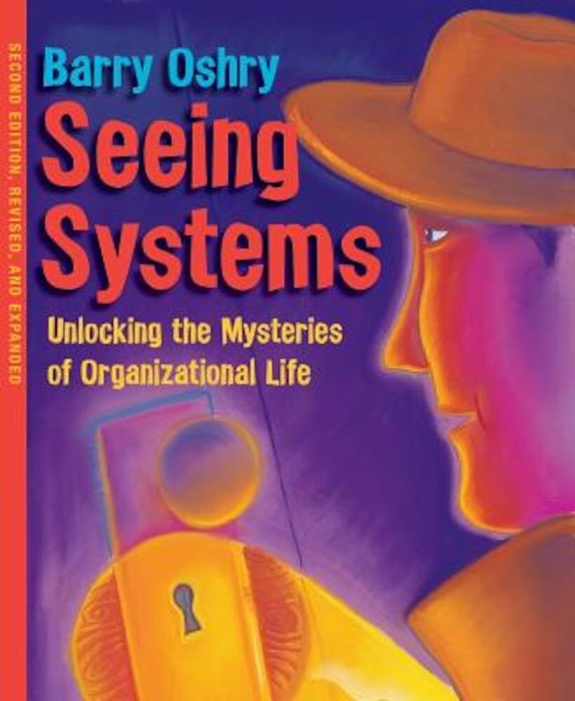 Seeing Systems: Unlocking the Mysteries of Organizational Life, Paperback