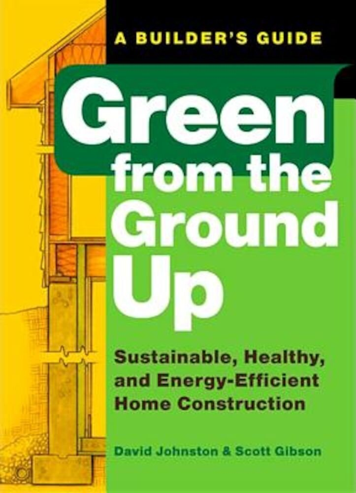 Green from the Ground Up: Sustainable, Healthy, and Energy-Efficient Home Construction, Paperback