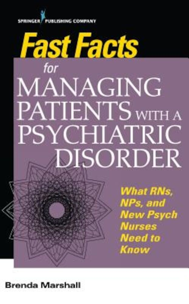 Fast Facts for Managing Patients with a Psychiatric Disorder: What Rns, Nps, and New Psych Nurses Need to Know, Paperback
