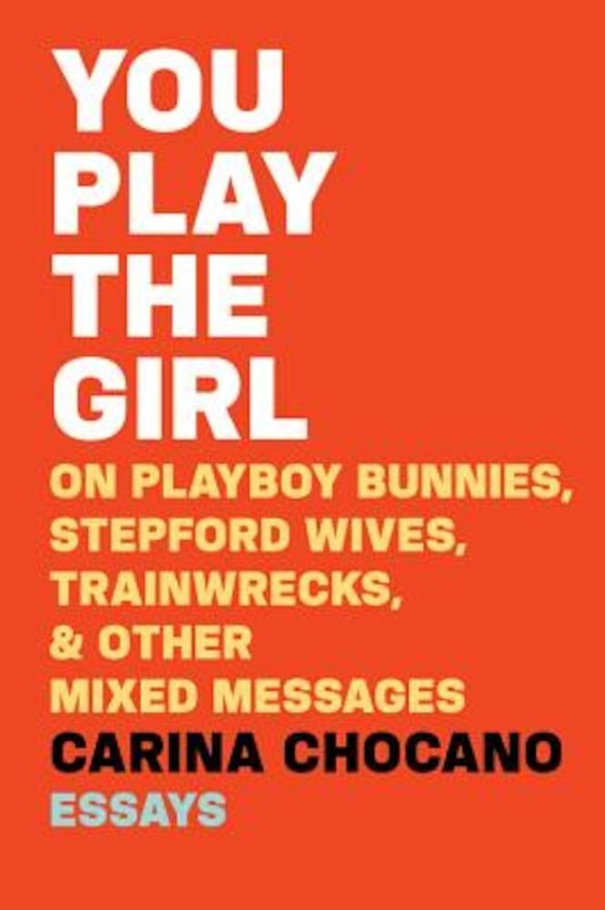 You Play the Girl: On Playboy Bunnies, Stepford Wives, Train Wrecks, & Other Mixed Messages, Paperback