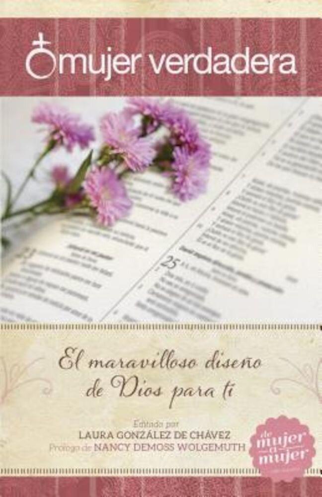 Mujer Verdadera: El Maravilloso Diseno de Dios Para Ti, Paperback
