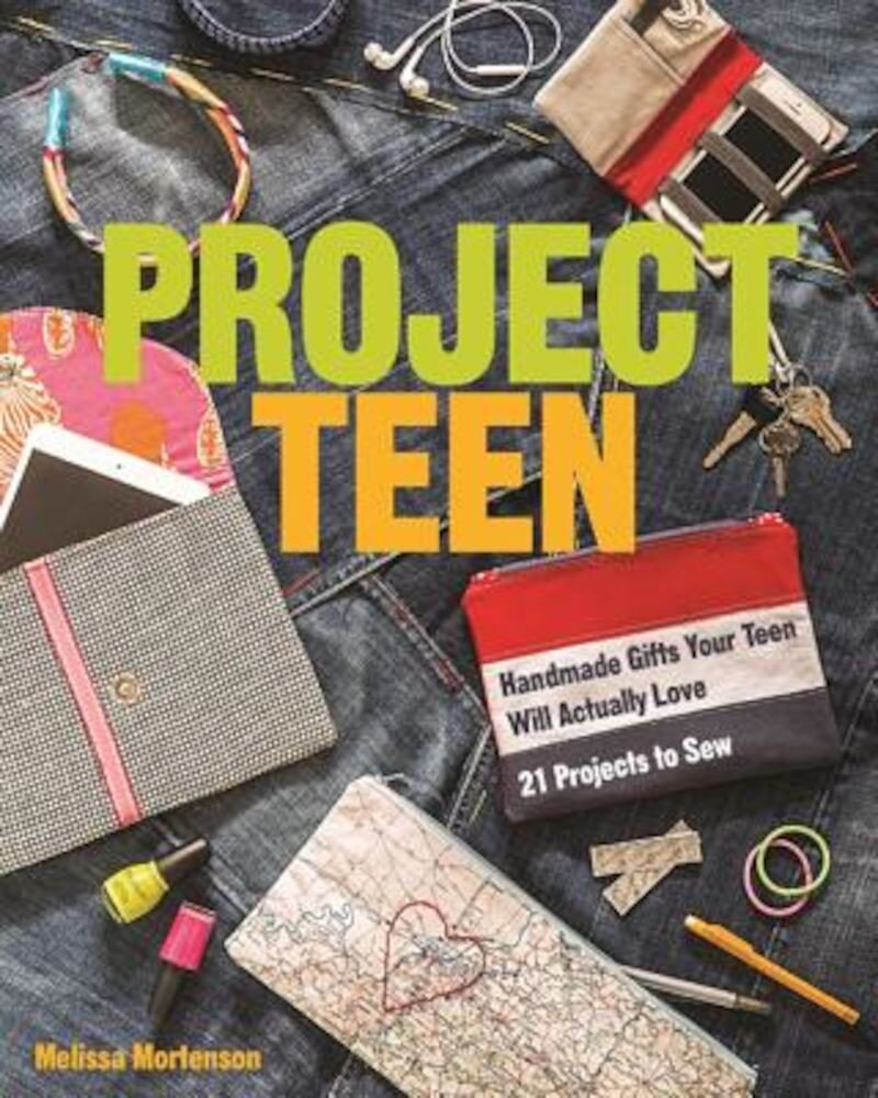 Project Teen: Handmade Gifts Your Teen Will Love 21 Projects to Sew, Paperback