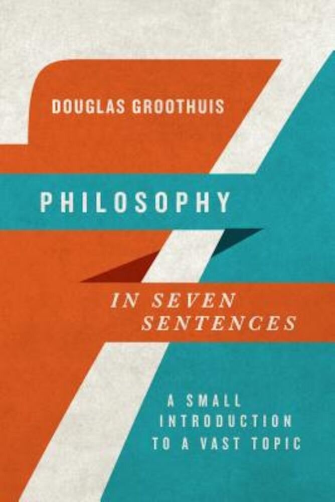 Philosophy in Seven Sentences: A Small Introduction to a Vast Topic, Paperback
