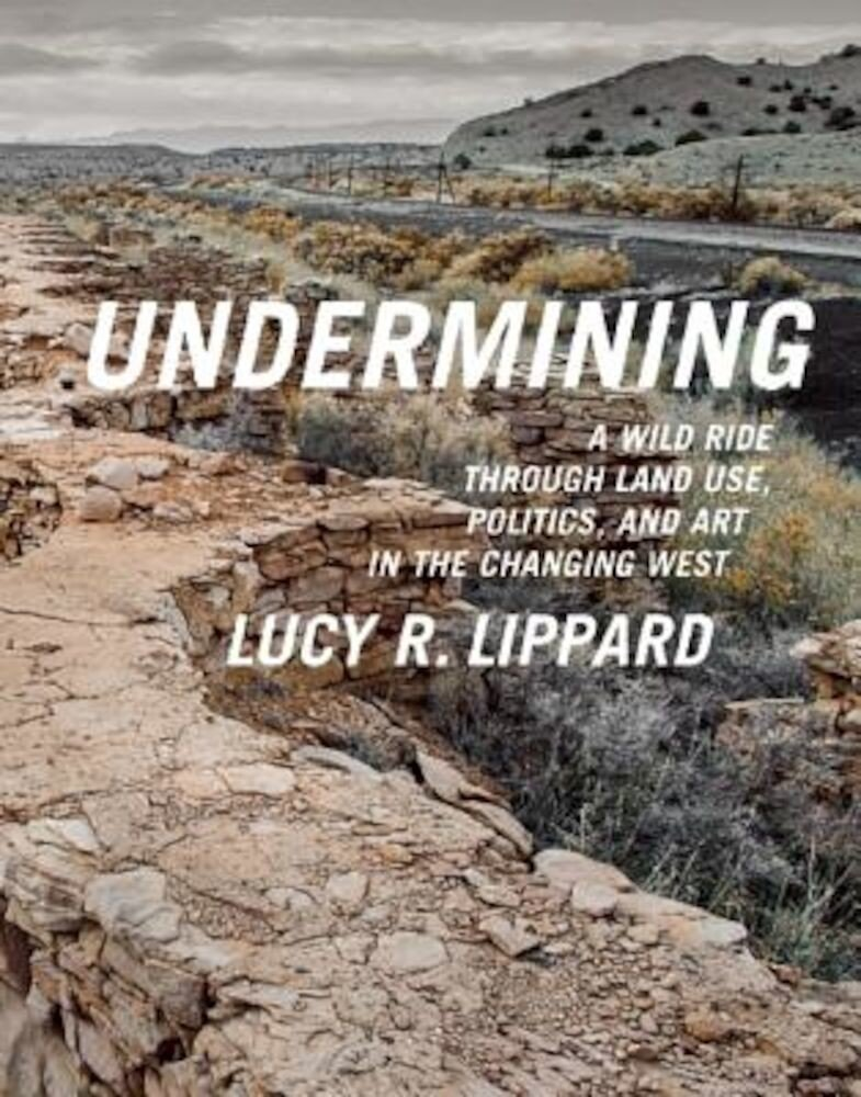 Undermining: A Wild Ride in Words and Images Through Land Use Politics in the Changing West, Paperback
