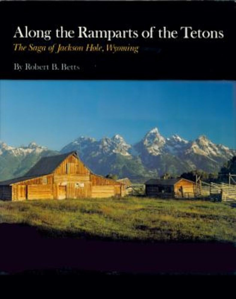Along the Ramparts of the Tetons: The Saga of Jackson Hole, Wyoming, Paperback