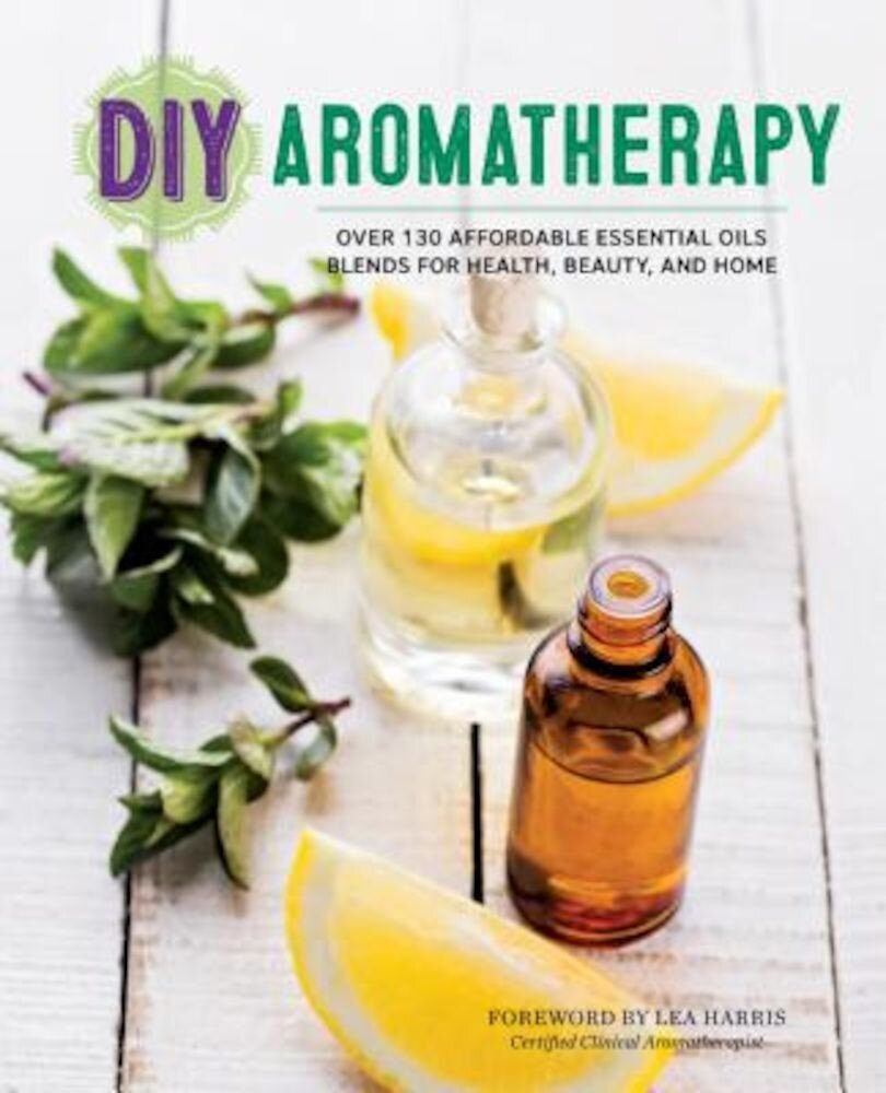 DIY Aromatherapy: Over 130 Affordable Essential Oils Blends for Health, Beauty, and Home, Paperback