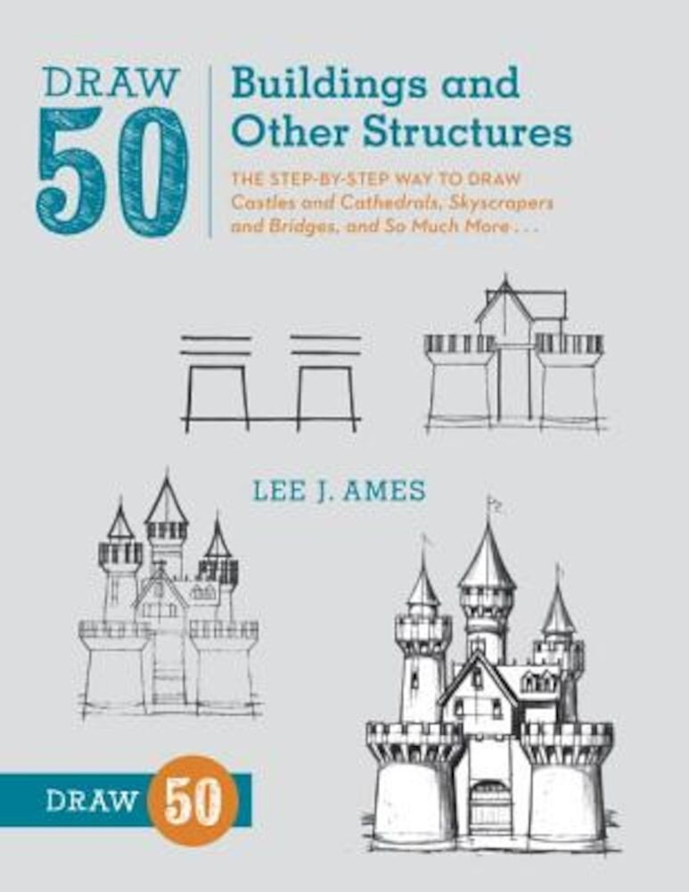Draw 50 Buildings and Other Structures: The Step-By-Step Way to Draw Castles and Cathedrals, Skyscrapers and Bridges, and So Much More..., Paperback