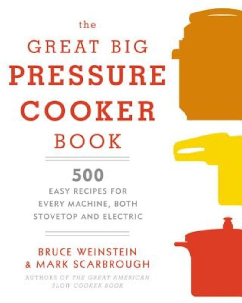 The Great Big Pressure Cooker Book: 500 Easy Recipes for Every Machine, Both Stovetop and Electric, Paperback
