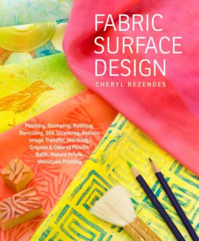 Fabric Surface Design: Painting, Stamping, Rubbing, Stenciling, Silk Screening, Resists, Image Transfer, Marbling, Crayons & Colored Pencils,, Paperback