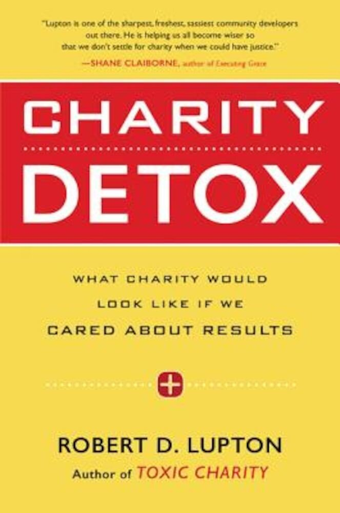 Charity Detox: What Charity Would Look Like If We Cared about Results, Paperback