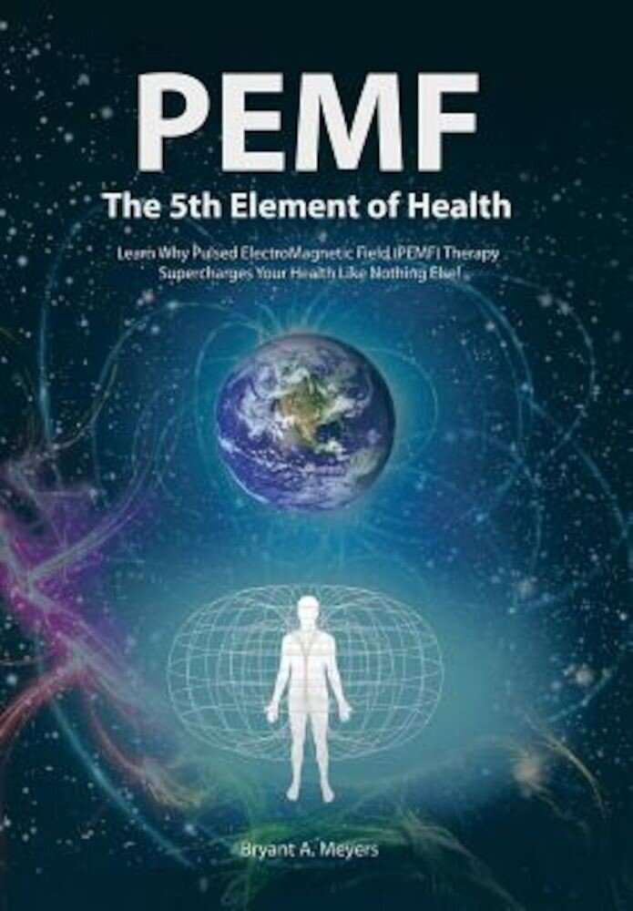 PEMF - The Fifth Element of Health: Learn Why Pulsed Electromagnetic Field (PEMF) Therapy Supercharges Your Health Like Nothing Else!, Hardcover