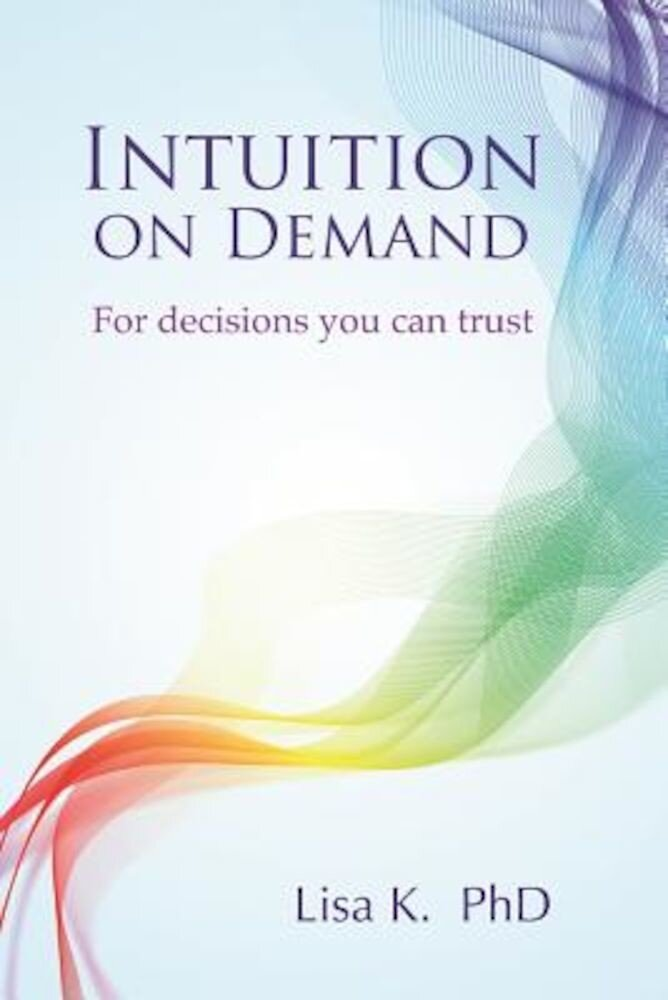 Intuition on Demand: A Step-By-Step Guide to Powerful Intuition You Can Trust, Paperback
