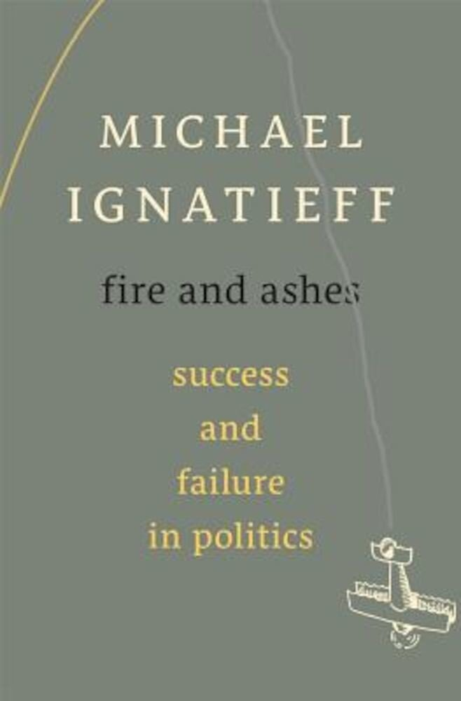 Fire and Ashes: Success and Failure in Politics, Hardcover