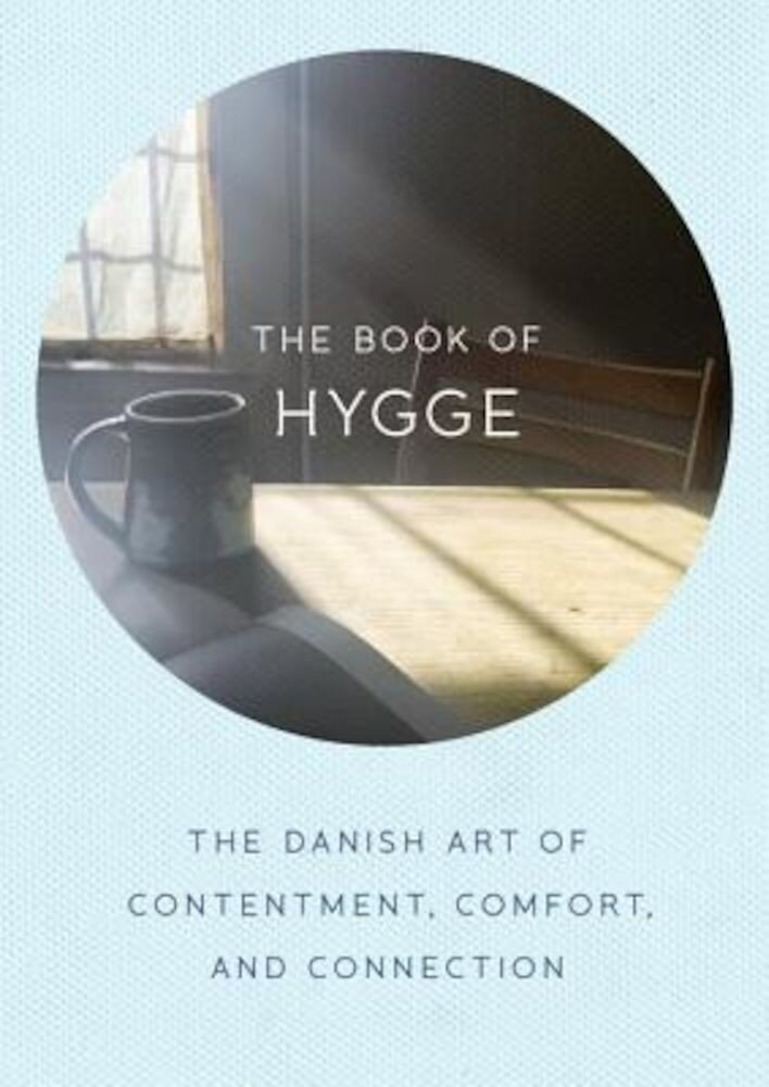 The Book of Hygge: The Danish Art of Contentment, Comfort, and Connection, Hardcover