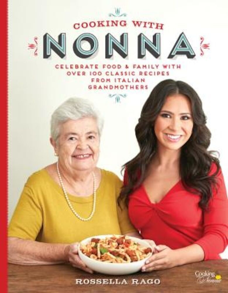 Cooking with Nonna: Celebrate Food & Family with Over 100 Classic Recipes from Italian Grandmothers, Hardcover