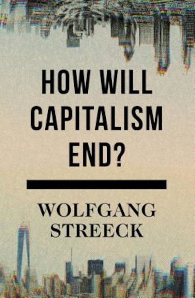 How Will Capitalism End?: Essays on a Failing System, Hardcover
