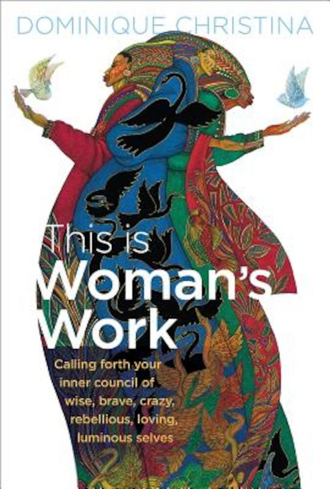 This Is Woman's Work: Calling Forth Your Inner Council of Wise, Brave, Crazy, Rebellious, Loving, Luminous Selves, Hardcover