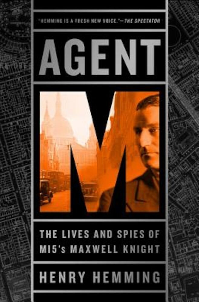 Agent M: The Lives and Spies of Mi5's Maxwell Knight, Hardcover