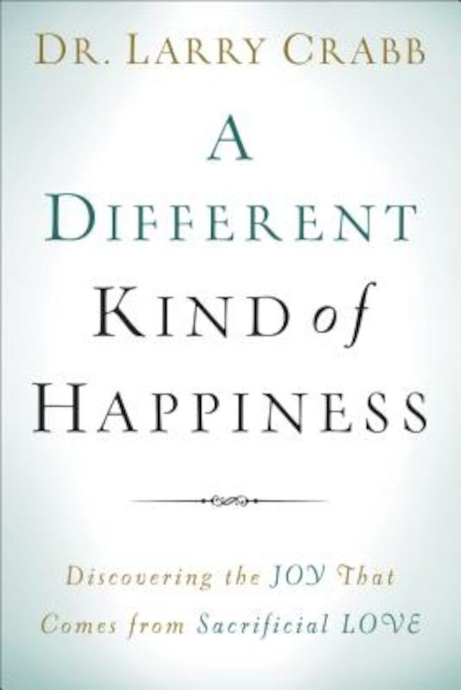 A Different Kind of Happiness: Discovering the Joy That Comes from Sacrifical Love, Paperback